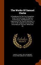 The Works Of Samuel Clarke: A Paraphrase On The Four Evangelists. Three Practical Essays On Baptism, Confirmation, And Rep...