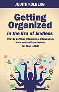 Getting Organized In The Era of Endless: What To Do When Information, Interruption, Work and Stuff are Endless But Time is Not! (English Edition)