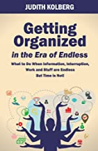 Getting Organized In The Era of Endless: What To Do When Information, Interruption, Work and Stuff are Endless But Time is Not!