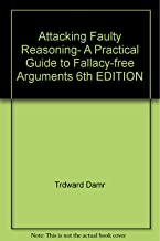 Attacking Faulty Reasoning- A Practical Guide to Fallacy-free Arguments 6th EDITION