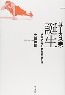 """""""サーカス学""""誕生―曲芸・クラウン・動物芸の文化誌"""