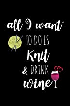 All I Want To Do Is Knit & Drink Wine: Knitting Gift for Knitters Who Have Everything ~ Unique Gift Idea for Knitters, Small Blank Lined Notebook