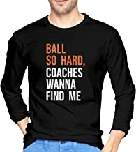 Ball So Hard Coaches Wanna Find Me Sarcastic Novelty Adult Funny Tee Mens Long Sleeve T-Shirt