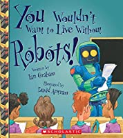 You Wouldn't Want to Live Without Robots! (You Wouldn't Want to Live Without...)