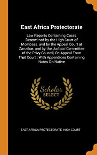 East Africa Protectorate: Law Reports Containing Cases Determined by the High Court of Mombasa, and by the Appeal Court at Zanzibar, and by the ... With Appendices Containing Notes on Native