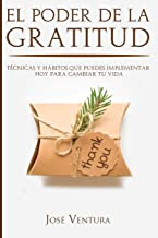 El Poder de la Gratitud: Tecnicas y Habitos Que Puedes Implementar Hoy para Cambiar Tu Vida