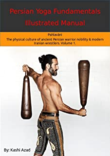 Persian Yoga - Fundamentals Illustrated Manual: Pahlavāni - The physical culture of ancient Persian warrior nobility and modern Iranian wrestlers. Volume 1.