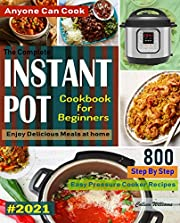 The Complete Instant Pot Cookbook For Beginners #2021: Step By Step Easy Pressure Cooker Recipes Anyone Can Cook and Enjoy Delicious Meals at home