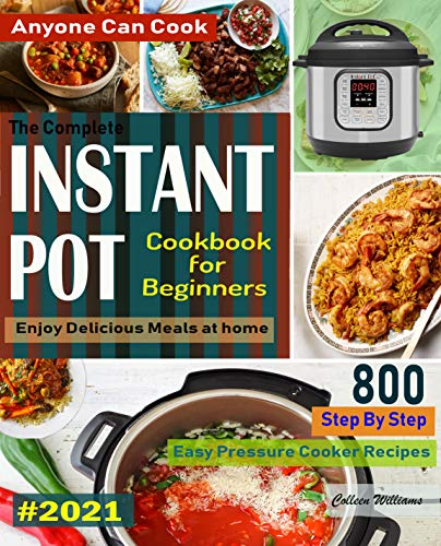 The Complete Instant Pot Cookbook For Beginners #2021: Step By Step Easy Pressure Cooker Recipes Anyone Can Cook and Enjoy Delicious Meals at home (English Edition)