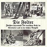 Die Folter: Zwischen Hexenwahn und deutschem Recht im Mittelalter und in der frühen Neuzeit