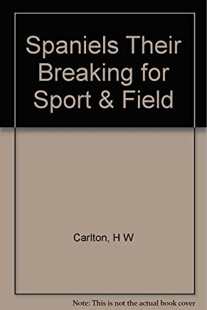 Spaniels Their Breaking for Sport & Field