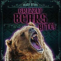 Grizzly Bears Bite! (Deadly Biters)