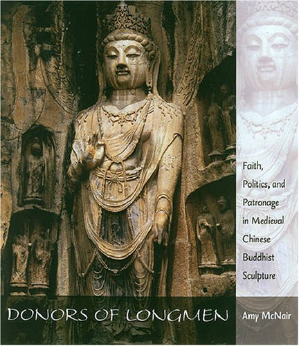 Donors of Longmen: Faith, Politics, And Patronage in Medieval Chinese Buddhist Sculpture