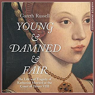 Young and Damned and Fair     The Life and Tragedy of Catherine Howard at the Court of Henry VIII              By:                                                                                                                                 Gareth Russell                               Narrated by:                                                                                                                                 Jenny Funnell                      Length: 15 hrs and 57 mins     129 ratings     Overall 4.4