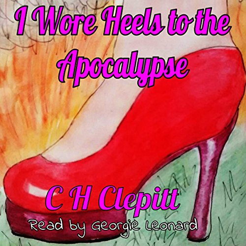 I Wore Heels to the Apocalypse                   By:                                                                                                                                 C. H. Clepitt                               Narrated by:                                                                                                                                 Georgie Leonard                      Length: 3 hrs and 48 mins     1 rating     Overall 5.0