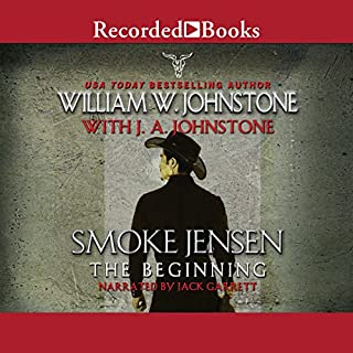 Smoke Jensen, the Beginning                   By:                                                                                                                                 William W. Johnstone,                                                                                        J. A. Johnstone                               Narrated by:                                                                                                                                 Jack Garrett                      Length: 10 hrs and 3 mins     286 ratings     Overall 4.7