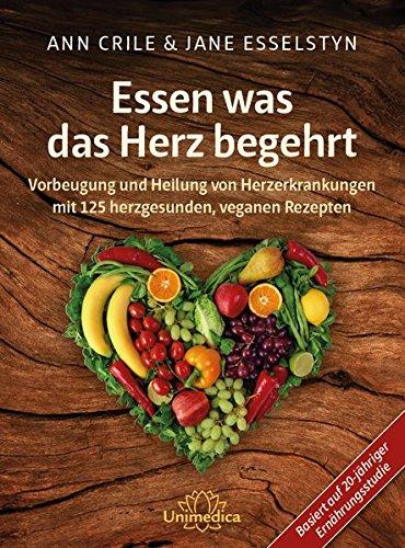 Essen was das Herz begehrt: Vorbeugung und Heilung von Herzerkrankungen mit 125 herzgesunden, veganen Rezepten