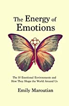 The Energy of Emotions: The 10 Emotional Environments and How They Shape the World Around Us