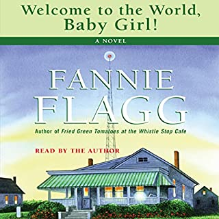 Welcome to the World, Baby Girl     A Novel              By:                                                                                                                                 Fannie Flagg                               Narrated by:                                                                                                                                 Fannie Flagg                      Length: 5 hrs and 12 mins     225 ratings     Overall 4.5