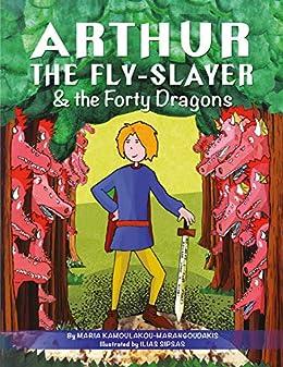 Arthur the Fly-Slayer & the Forty Dragons: (ebook/fixed format with pop-ups) by [Maria Kamoulakou-Marangoudakis, Ilias Sipsas]