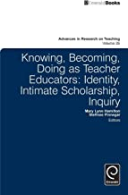 Knowing, Becoming, Doing as Teacher Educators: Identity, Intimate Scholarship, Inquiry (Advances in Research on Teaching)