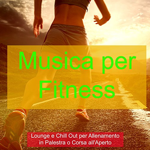 Musica per Fitness – Lounge e Chill Out per Allenamento in Palestra o Corsa all'Aperto