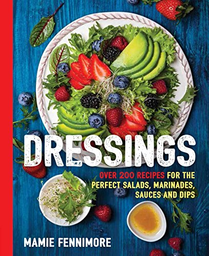 Dressings: Over 200 Recipes for the Perfect Salads, Marinades, Sauces, and Dips (Salad Cookbook, Vegetarian Recipes, Vegan Cooking, Healthy Lifestyle, ... Recipes) (The Art of Entertaining)