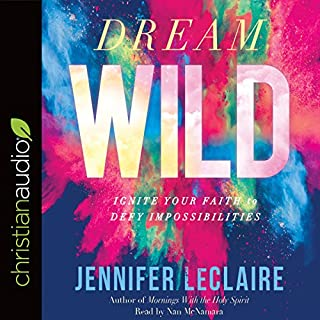 Dream Wild     Ignite Your Faith to Defy Impossibilities              By:                                                                                                                                 Jennifer LeClaire                               Narrated by:                                                                                                                                 Nan McNamara                      Length: 8 hrs and 11 mins     1 rating     Overall 5.0