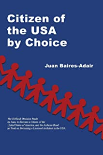 Citizen of the USA by Choice: The Difficult Decision Made by Juan, to Become a Citizen of the Unites States of America, and the Arduous Road he Took on Becoming a Licensed Architect in the USA.