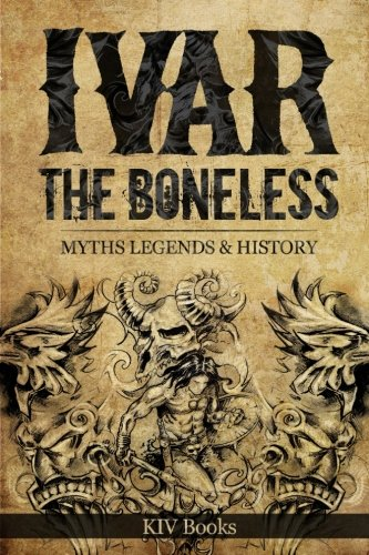 Ivar The Boneless: Myths Legends & History: Volume 1 (Vikings)