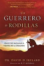 Un guerrero de rodillas: Gane sus batallas a través de la oración. (Spanish Edition)