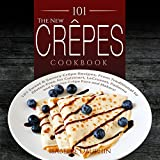 The New Crepes Cookbook: 101 Sweet & Savory Crepe Recipes, From Traditional to Gluten-Free, for Cuisinart, LeCrueset, Paderno and Eurolux Crepe Pans and ... and Crepe Makers Book 1) (English Edition)