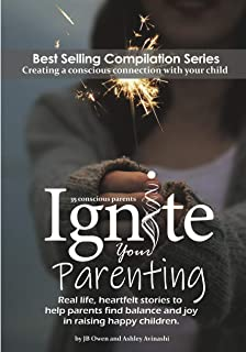 Ignite Your Parenting: Real life, heartfelt stories to help parents find balance and joy in raising happy children