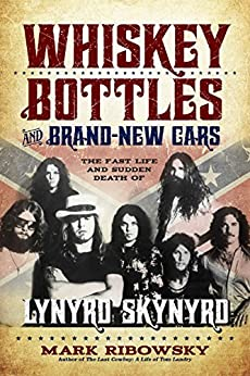 Whiskey Bottles and Brand-New Cars: The Fast Life and Sudden Death of Lynyrd Skynyrd by [Mark Ribowsky]