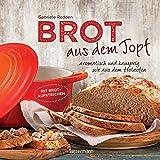 Brot aus dem gusseisernen Topf - Die besten Rezepte für Sauerteig, Hefeteig, süße Brote, glutenfreie Brote und Brotaufstriche: aromatisch und knusprig wie aus dem Holzofen