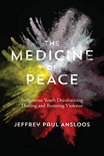 The Medicine of Peace: Indigenous Youth Decolonizing Healing and Resisting Violence