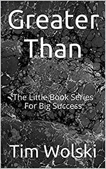 Greater Than: The Little Book Series For Big Success by [Tim Wolski]