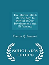 The Master Mind: Or the Key to Mental Power, Development and Efficiency - Scholar's Choice Edition