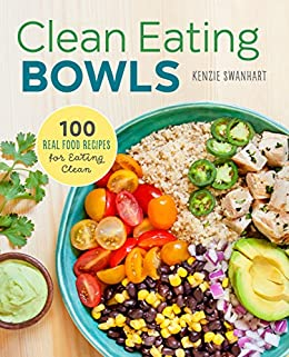 Clean Eating Bowls: 100 Real Food Recipes for Eating Clean by [Kenzie Swanhart]