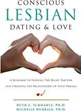 Conscious Lesbian Dating & Love: A Roadmap to Finding the RIght Partner and Creating the Relationship of your Dreams (Conscious Lesbian Guides) (Volume 1)