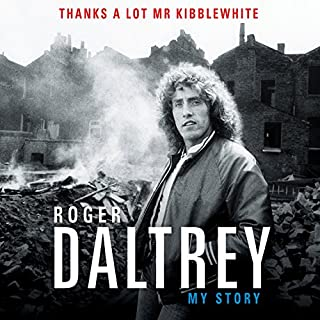 Thanks a Lot, Mr. Kibblewhite      My Story              By:                                                                                                                                 Roger Daltrey                               Narrated by:                                                                                                                                 Roger Daltrey                      Length: 8 hrs and 35 mins     358 ratings     Overall 4.7