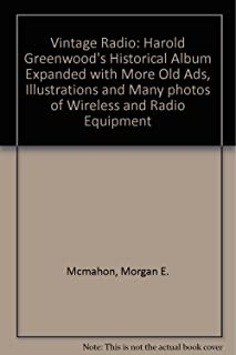 Vintage Radio: Harold Greenwood's Historical Album Expanded with More Old Ads, Illustrations and Many photos of Wireless and Radio Equipment