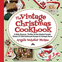 The Vintage Christmas Cookbook: A Baby Boomer, Thrifter and Flea Market Fanatic Shares 25 Old-Fashioned Recipes and Vintage Decor
