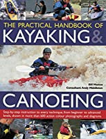 The Practical Handbook of Kayaking & Canoeing: Step-by-Step Instruction in Every Technique, from Beginner to Advanced Levels, Shown in More Than 700 Action-Packed Photographs and Diagrams