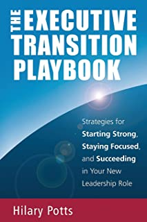 The Executive Transition Playbook: Strategies for Starting Strong, Staying Focused, and Succeeding in Your New Leadership ...