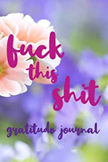 Fuck This Shit Gratitude Journal: Beautiful Fuck this Shit Notebook to Write All Your Shitty Thoughts - 6 x 9 Blank Lined Journal 125 Pages