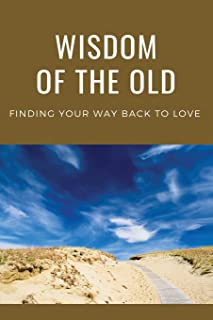 Wisdom Of The Old: Finding Your Way Back To Love: Process Of The Beginning And The End Of Life