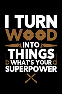 I Turn Wood Into Things What's Your Superpower: Wood Carving Journal, Wood Carver Notebook, Gift for Wood Carvers, Wood Worker Birthday Present, Chainsaw Carving, Woodworking