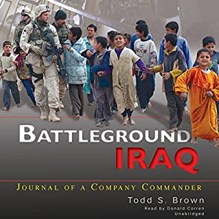 Battleground Iraq     Journal of a Company Commander              By:                                                                                                                                 Todd S. Brown                               Narrated by:                                                                                                                                 Donald Corren                      Length: 11 hrs and 12 mins     1 rating     Overall 3.0