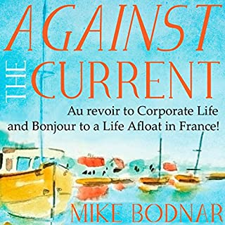 Against the Current     Au Revoir to Corporate Life and Bonjour to a Life Afloat in France!              By:                                                                                                                                 Mike Bodnar                               Narrated by:                                                                                                                                 Mike Bodnar                      Length: 11 hrs and 23 mins     1 rating     Overall 5.0